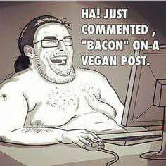"Grossophobie ""Ha ! Just commented ""bacon"" on a vegan post."" Just Commented bacon"
